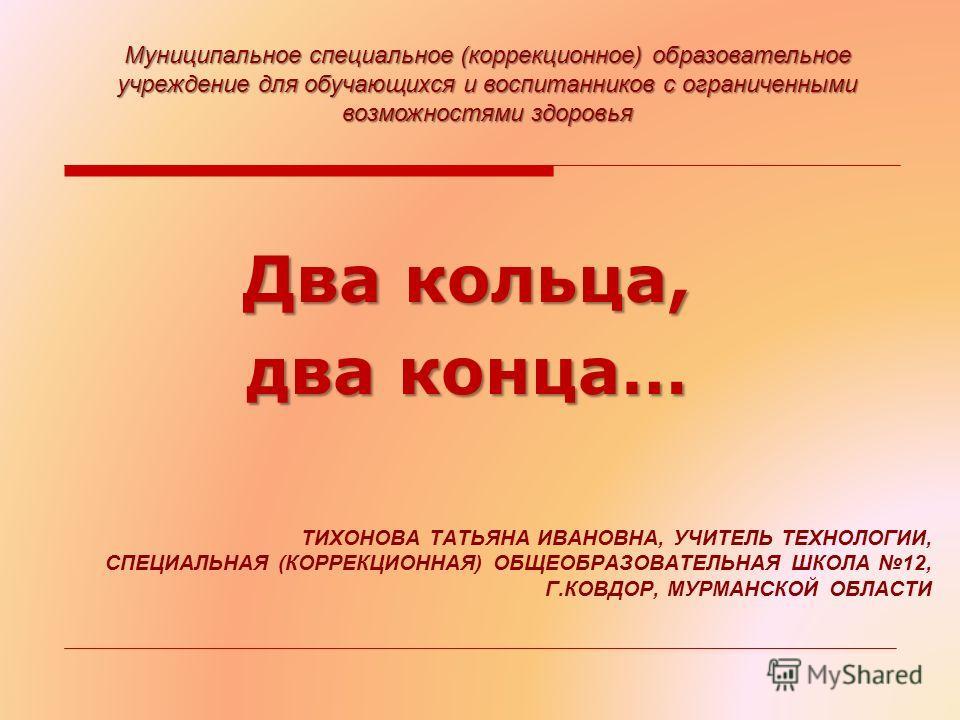 ТИХОНОВА ТАТЬЯНА ИВАНОВНА, УЧИТЕЛЬ ТЕХНОЛОГИИ, СПЕЦИАЛЬНАЯ (КОРРЕКЦИОННАЯ) ОБЩЕОБРАЗОВАТЕЛЬНАЯ ШКОЛА 12, Г.КОВДОР, МУРМАНСКОЙ ОБЛАСТИ Два кольца, два конца… Муниципальное специальное (коррекционное) образовательное учреждение для обучающихся и воспит