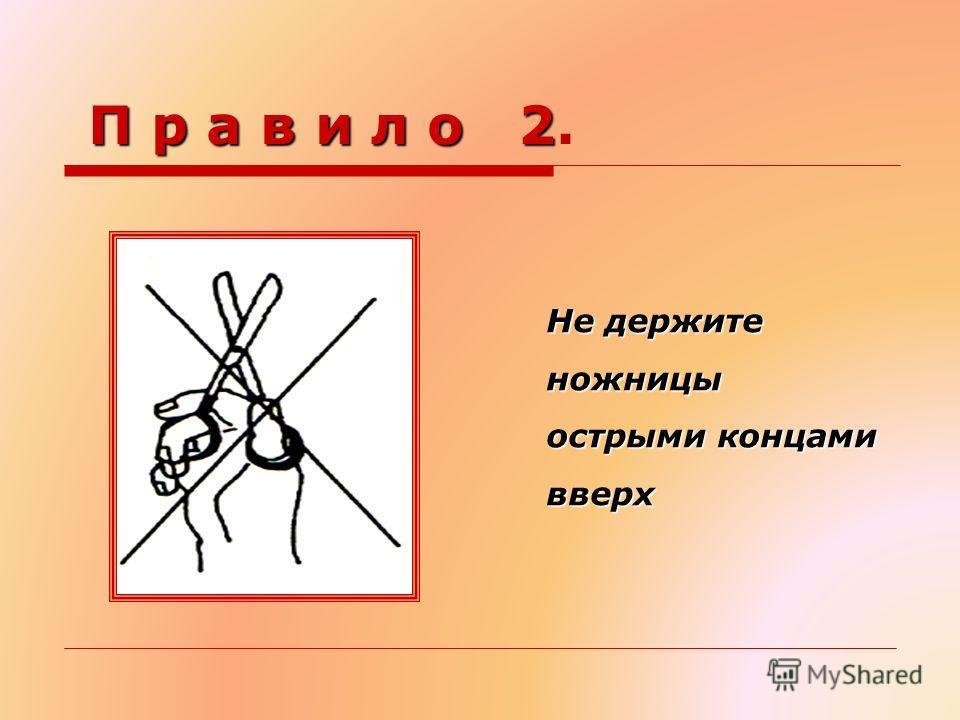 П р а в и л о 2 П р а в и л о 2. Не держите ножницы острыми концами вверх