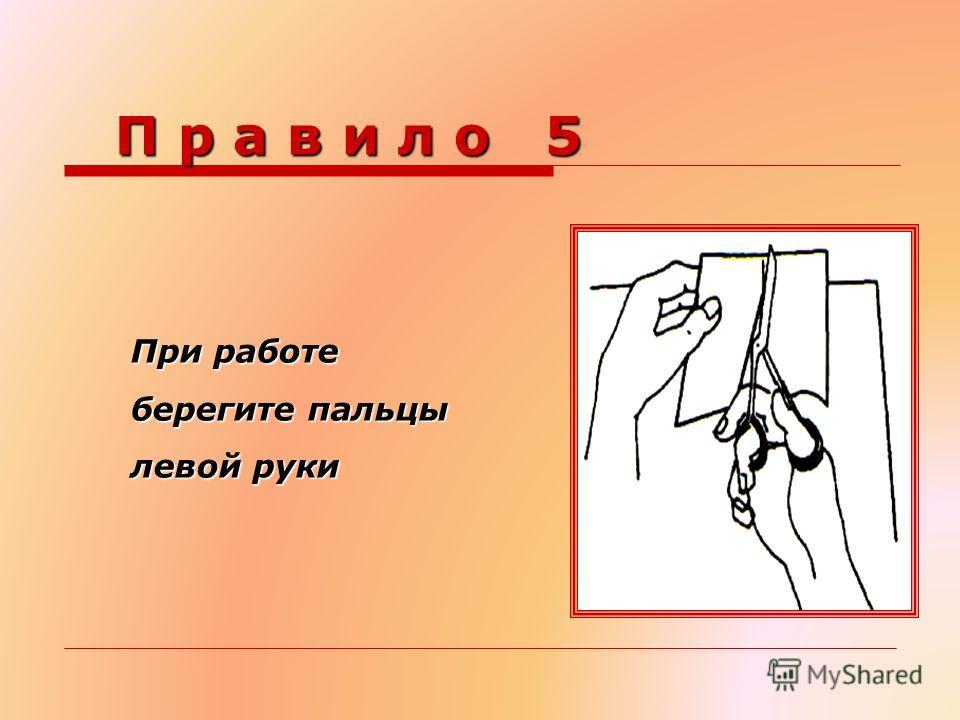 П р а в и л о 5 П р а в и л о 5 При работе берегите пальцы левой руки