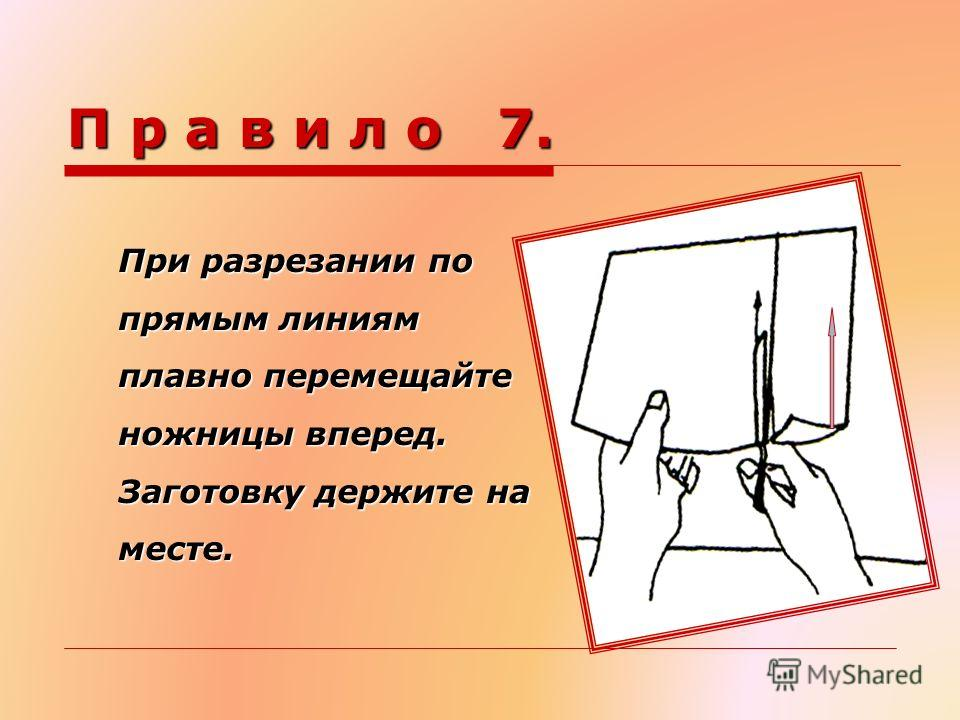 П р а в и л о 7. При разрезании по прямым линиям плавно перемещайте ножницы вперед. Заготовку держите на месте.