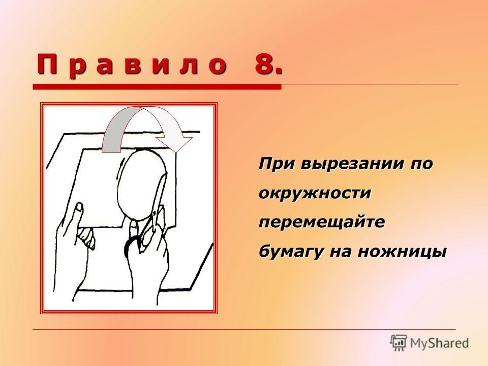 П р а в и л о 8. При вырезании по окружности перемещайте бумагу на ножницы При вырезании по окружности перемещайте бумагу на ножницы