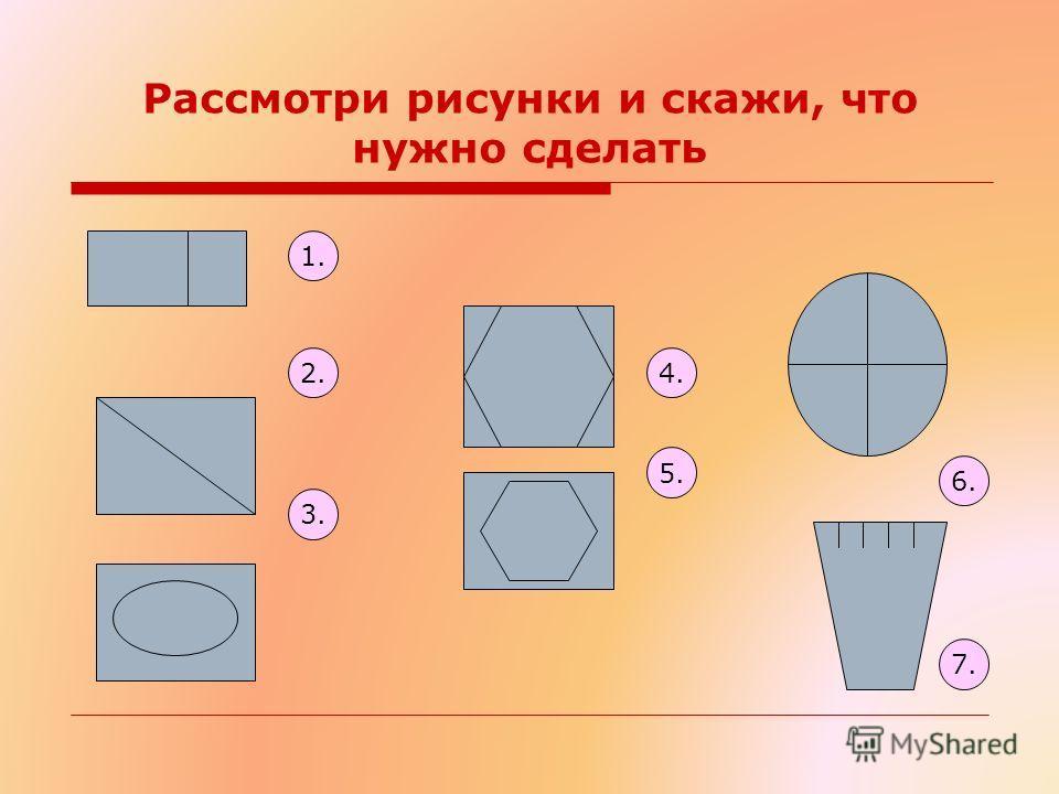 Рассмотри рисунки и скажи, что нужно сделать 1. 2. 3. 6. 4. 5. 7.