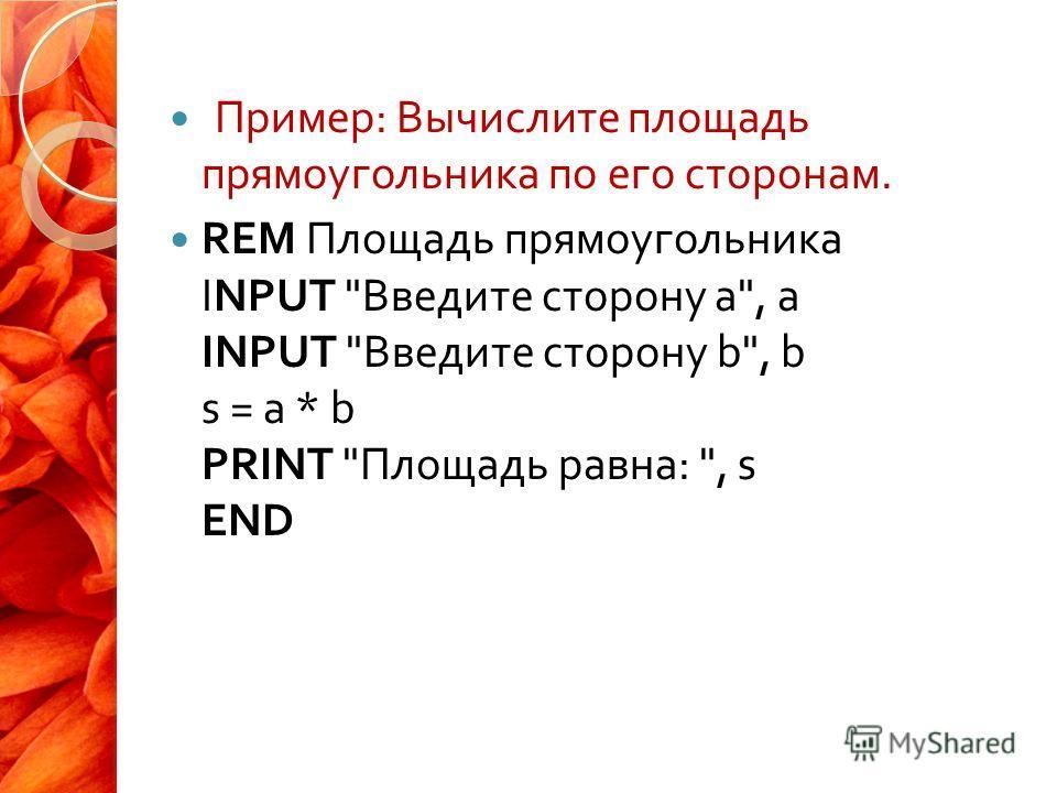 Пример : Вычислите площадь прямоугольника по его сторонам. REM Площадь прямоугольника INPUT  Введите сторону а , а INPUT  Введите сторону b, b s = a * b PRINT  Площадь равна : , s END