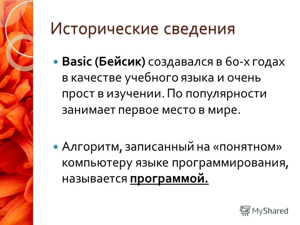Исторические сведения Basic ( Бейсик ) создавался в 60- х годах в качестве учебного языка и очень прост в изучении. По популярности занимает первое место в мире. Алгоритм, записанный на « понятном » компьютеру языке программирования, называется прогр