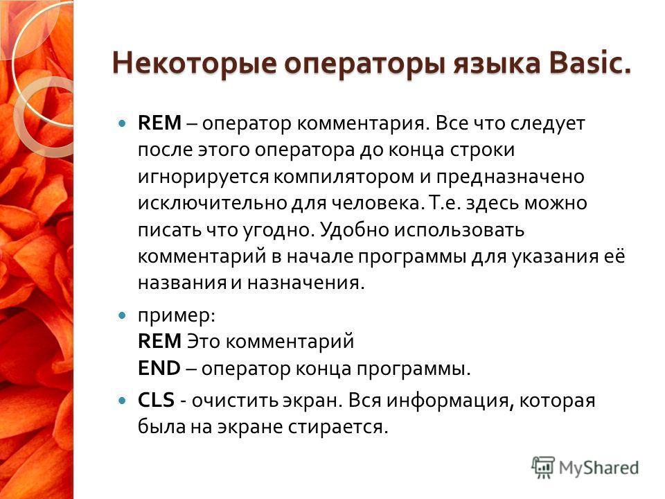 Некоторые операторы языка Basic. REM – оператор комментария. Все что следует после этого оператора до конца строки игнорируется компилятором и предназначено исключительно для человека. Т. е. здесь можно писать что угодно. Удобно использовать коммента