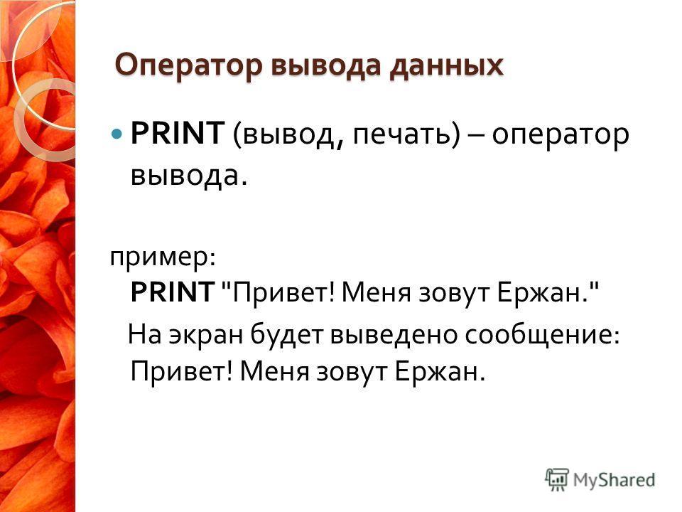 Оператор вывода данных PRINT ( вывод, печать ) – оператор вывода. пример : PRINT  Привет ! Меня зовут Ержан. На экран будет выведено сообщение : Привет ! Меня зовут Ержан.