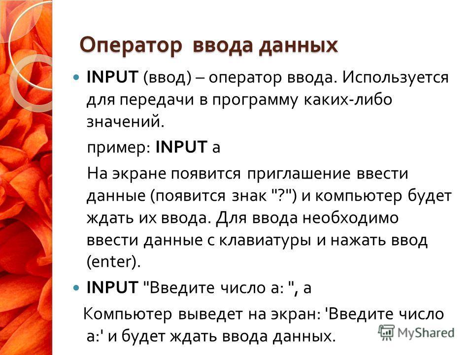 Оператор ввода данных INPUT ( ввод ) – оператор ввода. Используется для передачи в программу каких - либо значений. пример : INPUT а На экране появится приглашение ввести данные ( появится знак