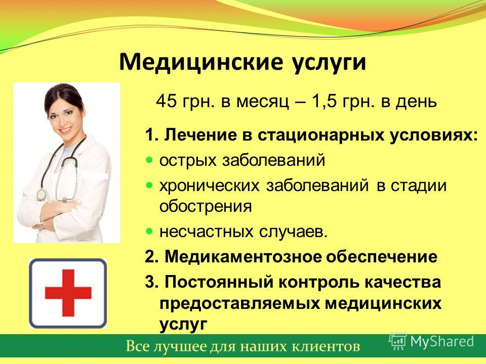 Все лучшее для наших клиентов Медицинские услуги 1. Лечение в стационарных условиях: острых заболеваний хронических заболеваний в стадии обострения несчастных случаев. 2. Медикаментозное обеспечение 3. Постоянный контроль качества предоставляемых мед