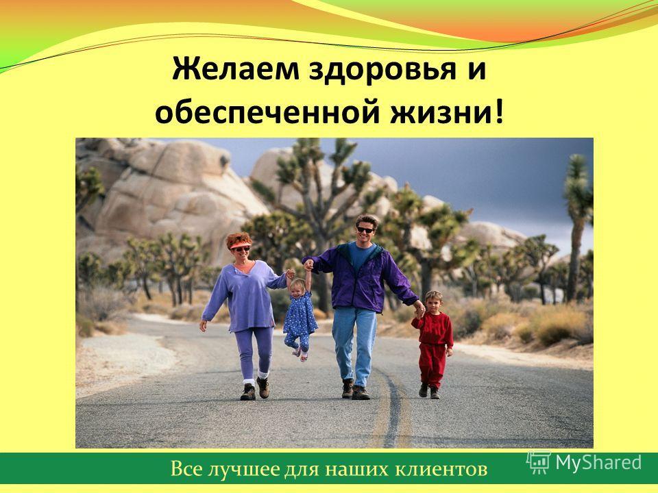 Все лучшее для наших клиентов Желаем здоровья и обеспеченной жизни!
