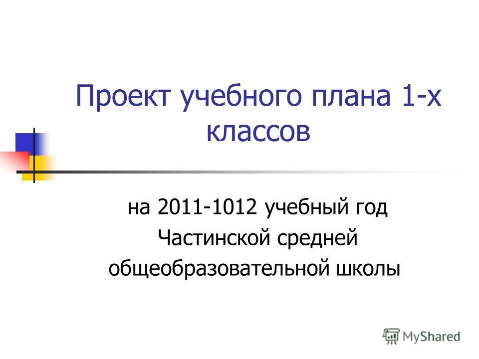 Проект учебного плана 1-х классов на 2011-1012 учебный год Частинской средней общеобразовательной школы