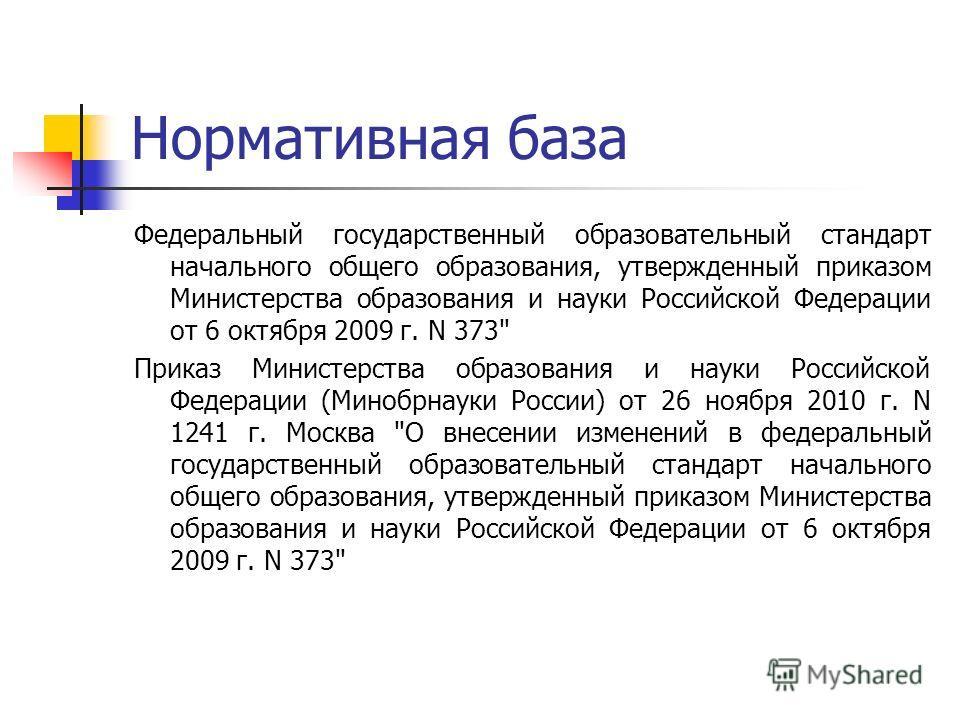 Нормативная база Федеральный государственный образовательный стандарт начального общего образования, утвержденный приказом Министерства образования и науки Российской Федерации от 6 октября 2009 г. N 373