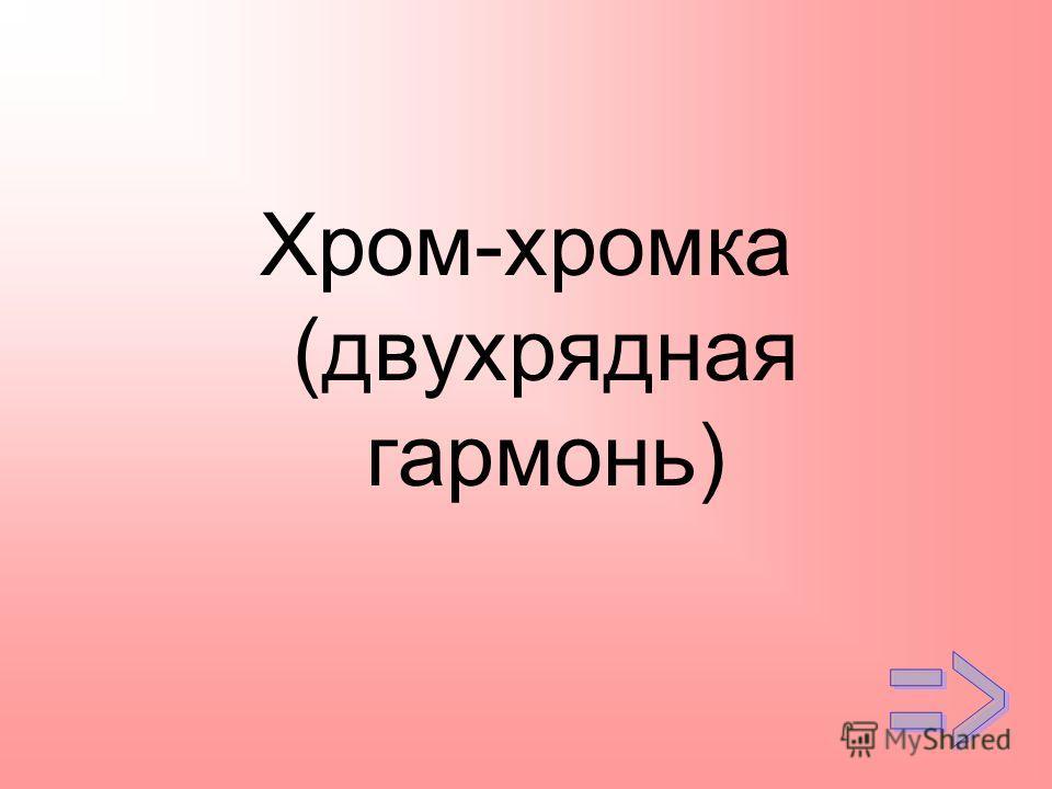 Хром-хромка (двухрядная гармонь)