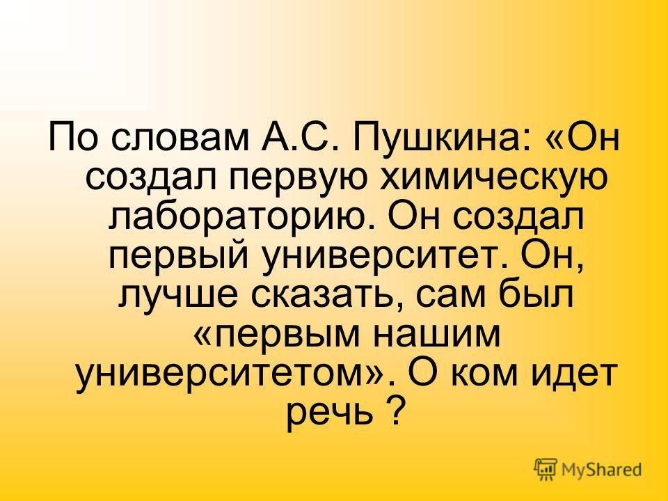 По словам А.С. Пушкина: «Он создал первую химическую лабораторию. Он создал первый университет. Он, лучше сказать, сам был «первым нашим университетом». О ком идет речь ?