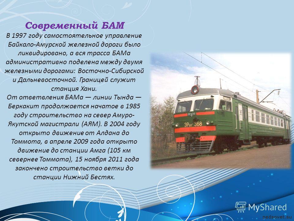 Современный БАМ В 1997 году самостоятельное управление Байкало-Амурской железной дороги было ликвидировано, а вся трасса БАМа административно поделена между двумя железными дорогами: Восточно-Сибирской и Дальневосточной. Границей служит станция Хани.