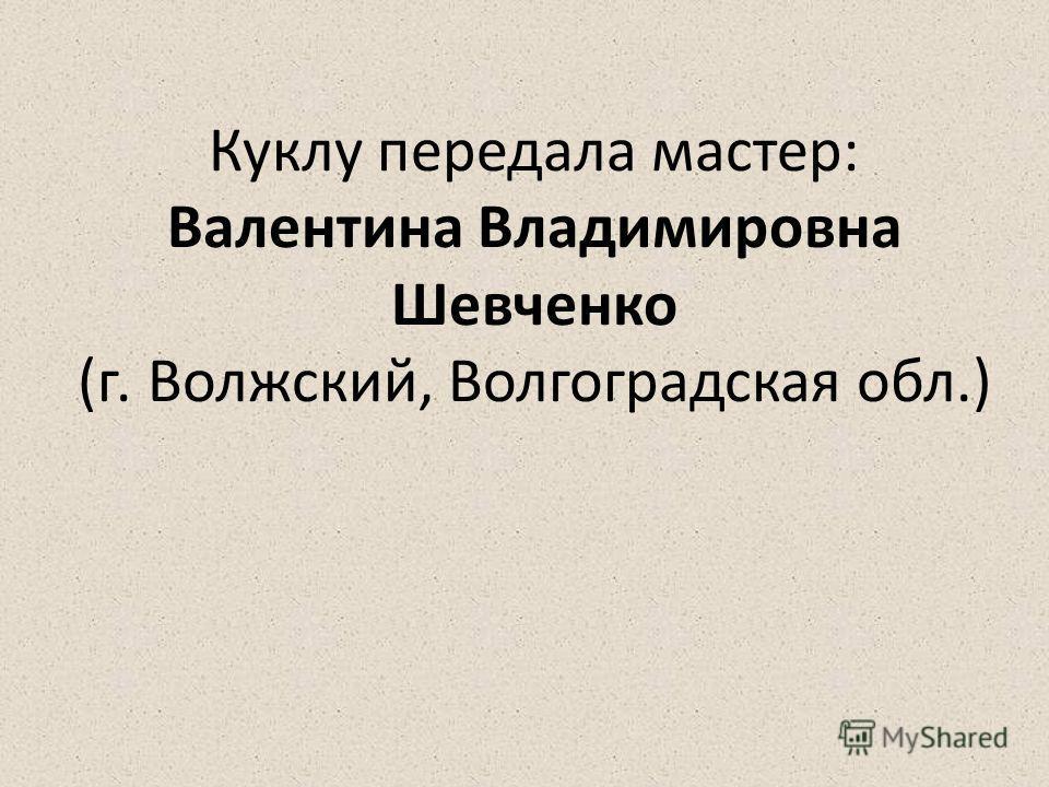 Куклу передала мастер: Валентина Владимировна Шевченко (г. Волжский, Волгоградская обл.)