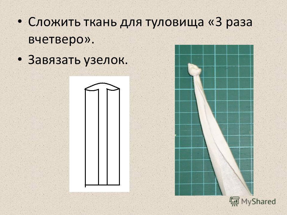 Сложить ткань для туловища «3 раза вчетверо». Завязать узелок.
