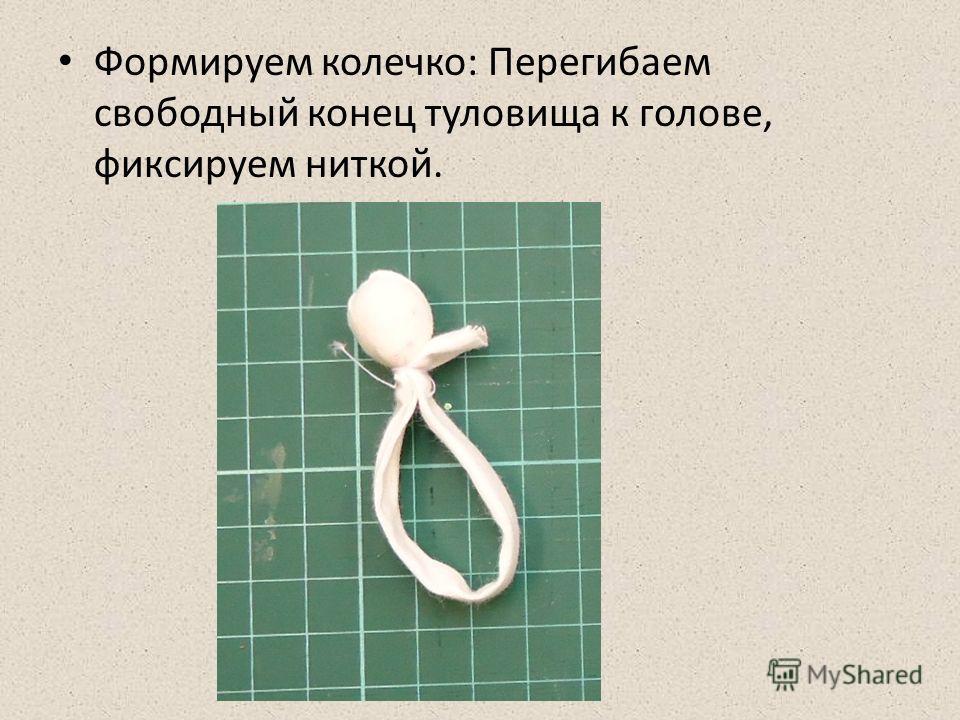 Формируем колечко: Перегибаем свободный конец туловища к голове, фиксируем ниткой.