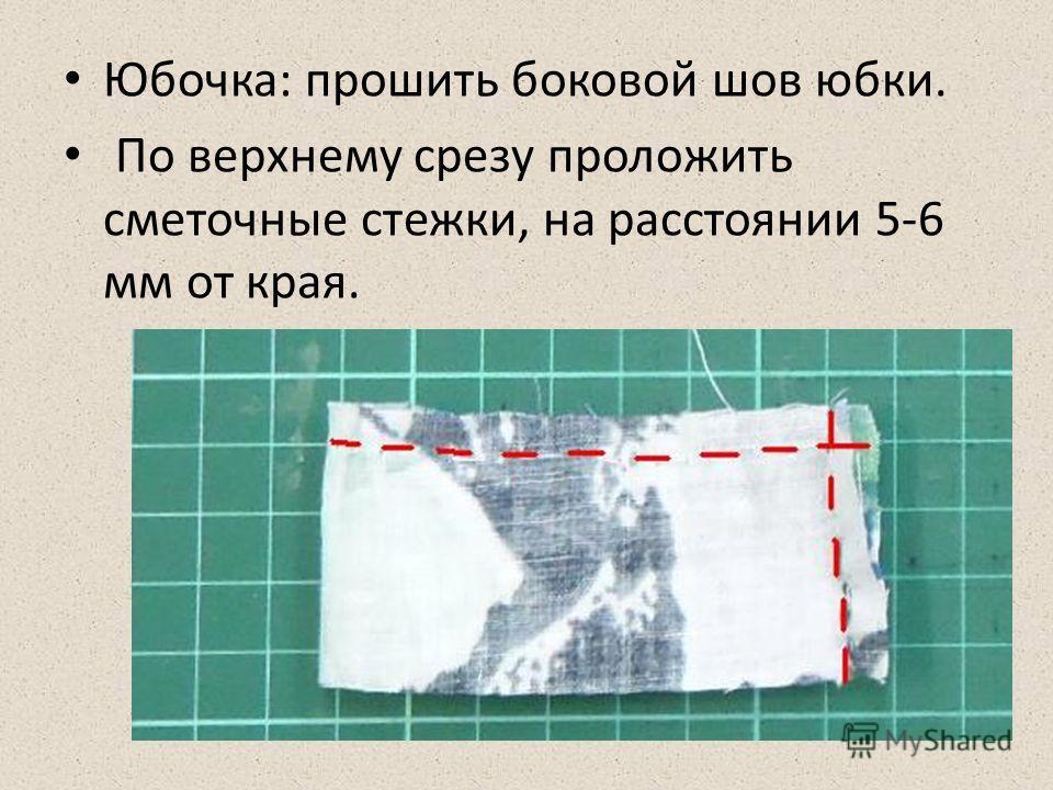 Юбочка: прошить боковой шов юбки. По верхнему срезу проложить сметочные стежки, на расстоянии 5-6 мм от края.