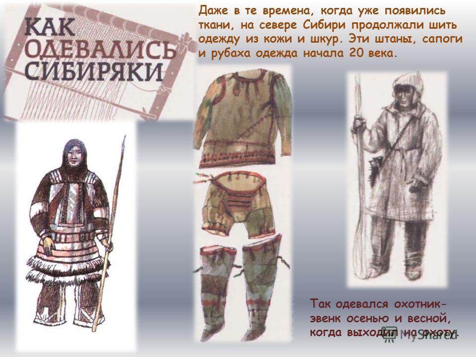 Даже в те времена, когда уже появились ткани, на севере Сибири продолжали шить одежду из кожи и шкур. Эти штаны, сапоги и рубаха одежда начала 20 века. Так одевался охотник- эвенк осенью и весной, когда выходил на охоту.