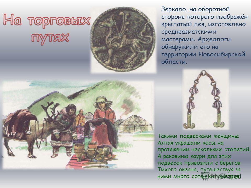 Зеркало, на оборотной стороне которого изображён крылатый лев, изготовлено среднеазиатскими мастерами. Археологи обнаружили его на территории Новосибирской области. Такими подвесками женщины Алтая украшали косы на протяжении нескольких столетий. А ра
