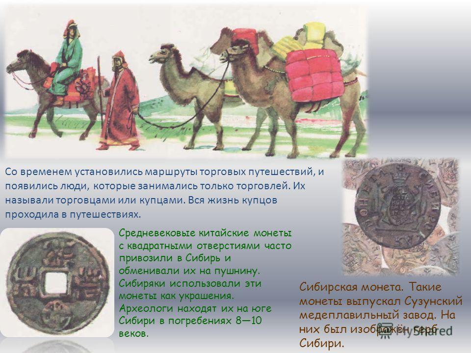 Сибирская монета. Такие монеты выпускал Сузунский медеплавильный завод. На них был изображён герб Сибири. Средневековые китайские монеты с квадратными отверстиями часто привозили в Сибирь и обменивали их на пушнину. Сибиряки использовали эти монеты к