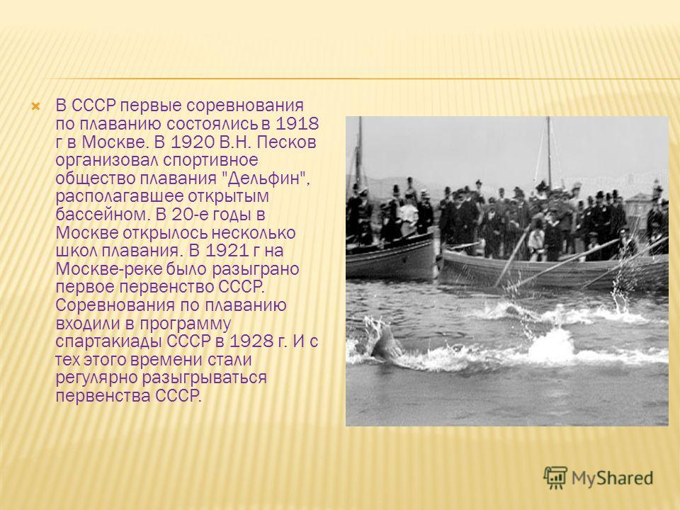 В СССР первые соревнования по плаванию состоялись в 1918 г в Москве. В 1920 В.Н. Песков организовал спортивное общество плавания