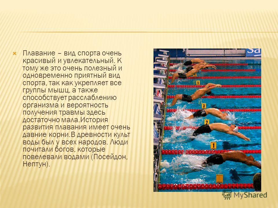 Плавание – вид спорта очень красивый и увлекательный. К тому же это очень полезный и одновременно приятный вид спорта, так как укрепляет все группы мышц, а также способствует расслаблению организма и вероятность получения травмы здесь достаточно мала
