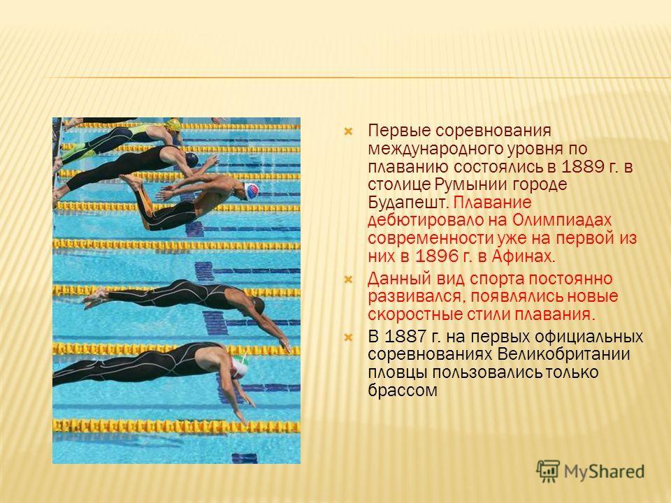 Первые соревнования международного уровня по плаванию состоялись в 1889 г. в столице Румынии городе Будапешт. Плавание дебютировало на Олимпиадах современности уже на первой из них в 1896 г. в Афинах. Данный вид спорта постоянно развивался, появлялис