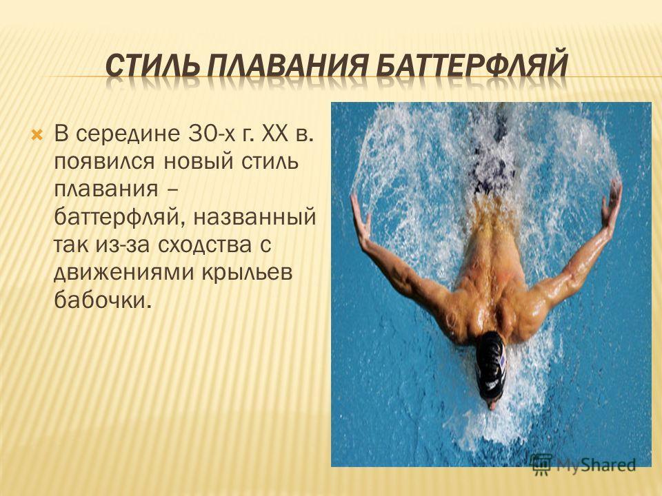 В середине 30-х г. ХХ в. появился новый стиль плавания – баттерфляй, названный так из-за сходства с движениями крыльев бабочки.