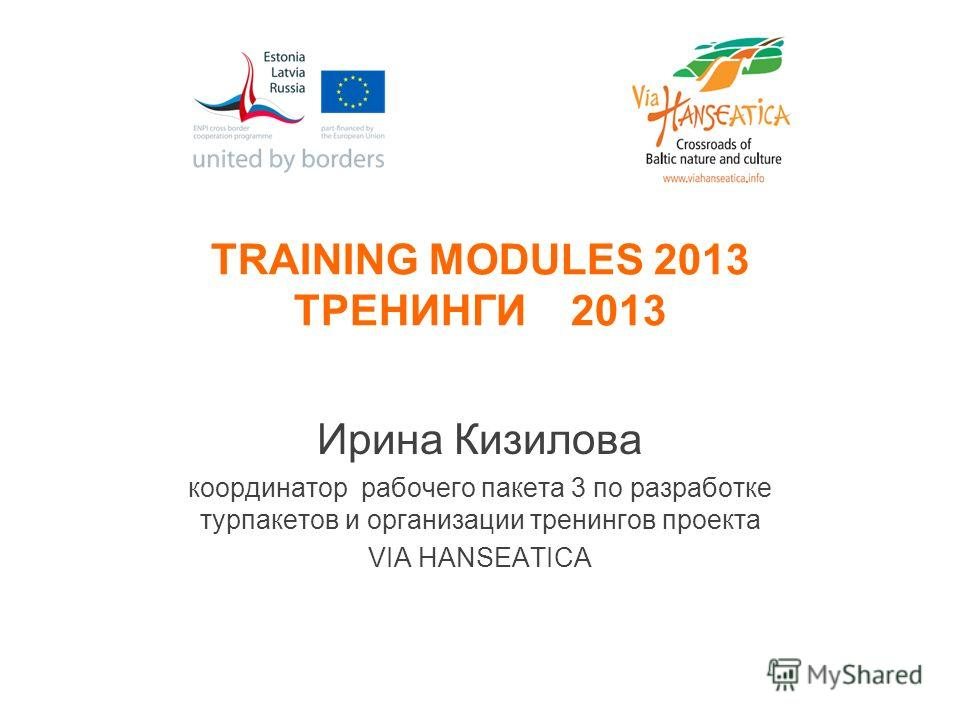 TRAINING MODULES 2013 ТРЕНИНГИ 2013 Ирина Кизилова координатор рабочего пакета 3 по разработке турпакетов и организации тренингов проекта VIA HANSEATICA