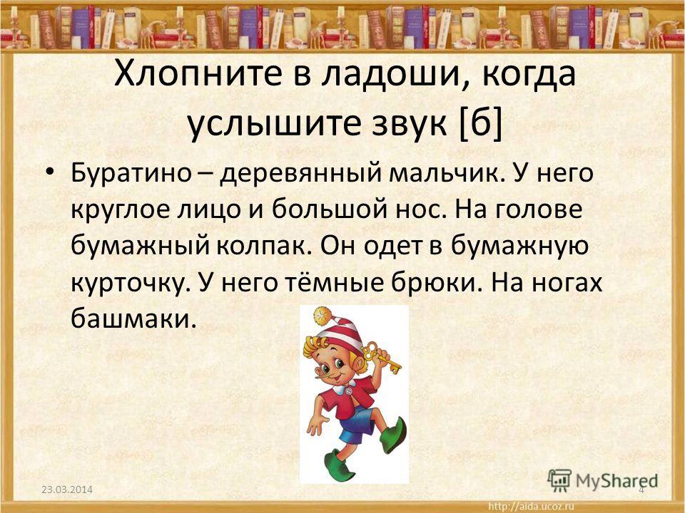 Хлопните в ладоши, когда услышите звук [б] Буратино – деревянный мальчик. У него круглое лицо и большой нос. На голове бумажный колпак. Он одет в бумажную курточку. У него тёмные брюки. На ногах башмаки. 23.03.20144