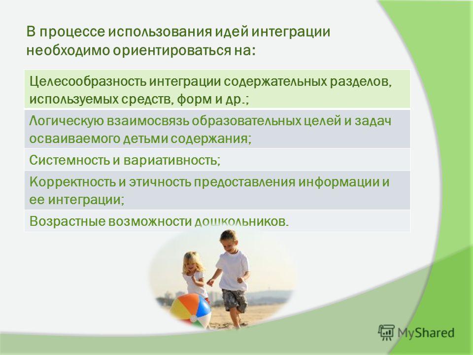 В процессе использования идей интеграции необходимо ориентироваться на: Целесообразность интеграции содержательных разделов, используемых средств, форм и др.; Логическую взаимосвязь образовательных целей и задач осваиваемого детьми содержания; Систем