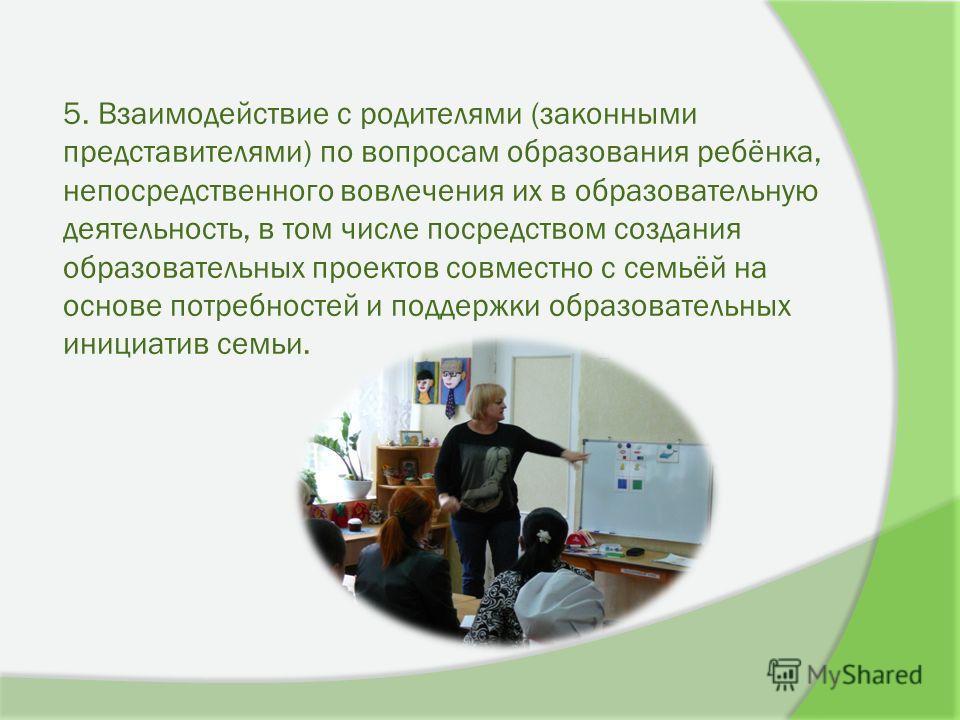 5. Взаимодействие с родителями (законными представителями) по вопросам образования ребёнка, непосредственного вовлечения их в образовательную деятельность, в том числе посредством создания образовательных проектов совместно с семьёй на основе потребн
