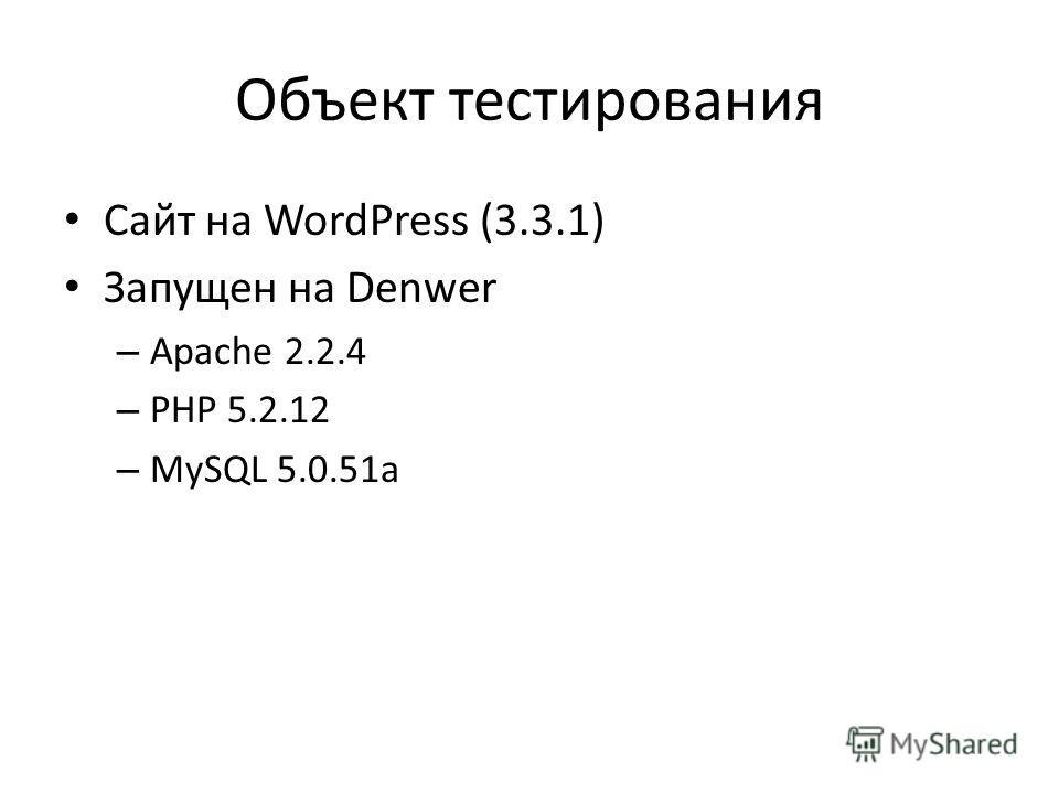 Объект тестирования Сайт на WordPress (3.3.1) Запущен на Denwer – Apache 2.2.4 – PHP 5.2.12 – MySQL 5.0.51a
