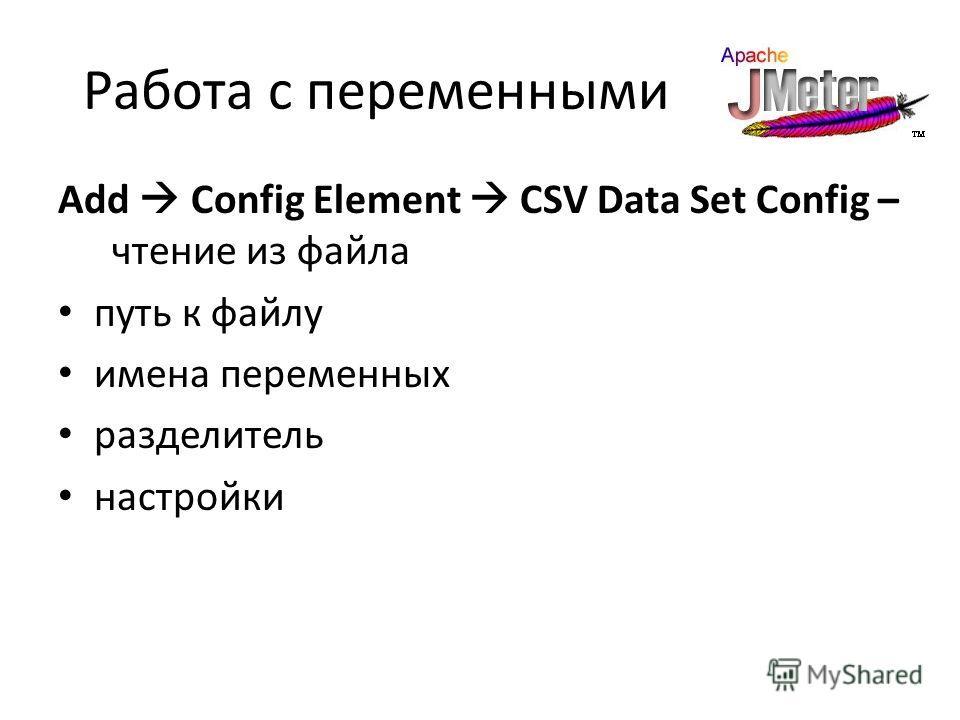 Работа с переменными Add Config Element CSV Data Set Config – чтение из файла путь к файлу имена переменных разделитель настройки