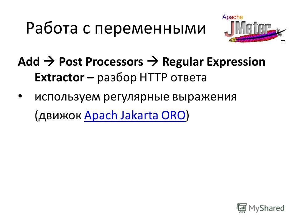Работа с переменными Add Post Processors Regular Expression Extractor – разбор HTTP ответа используем регулярные выражения (движок Apach Jakarta ORO)Apach Jakarta ORO