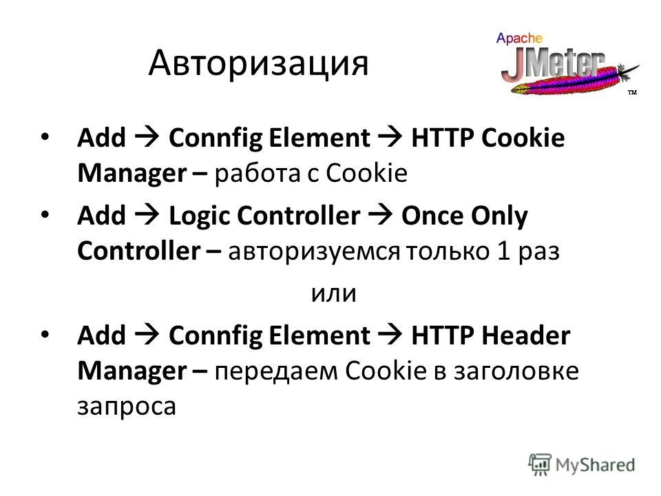Авторизация Add Connfig Element HTTP Cookie Manager – работа с Cookie Add Logic Controller Once Only Controller – авторизуемся только 1 раз или Add Connfig Element HTTP Header Manager – передаем Cookie в заголовке запроса