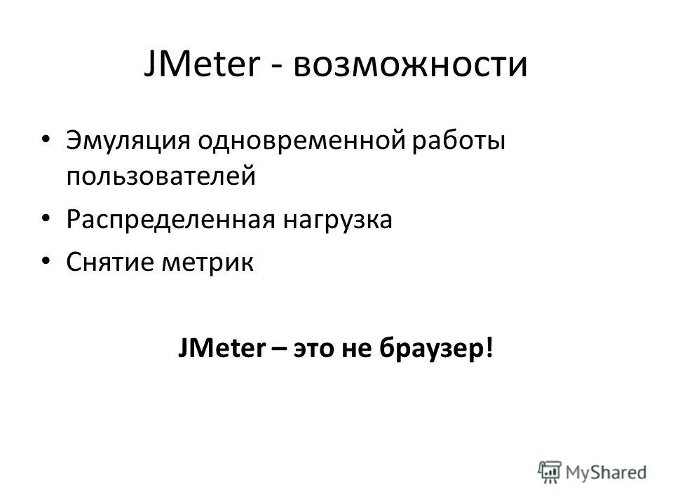 JMeter - возможности Эмуляция одновременной работы пользователей Распределенная нагрузка Снятие метрик JMeter – это не браузер!