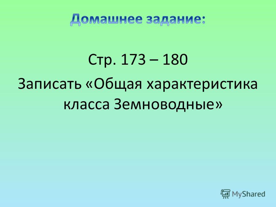 Стр. 173 – 180 Записать «Общая характеристика класса Земноводные»