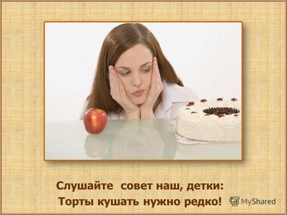 Слушайте совет наш, детки: Торты кушать нужно редко!