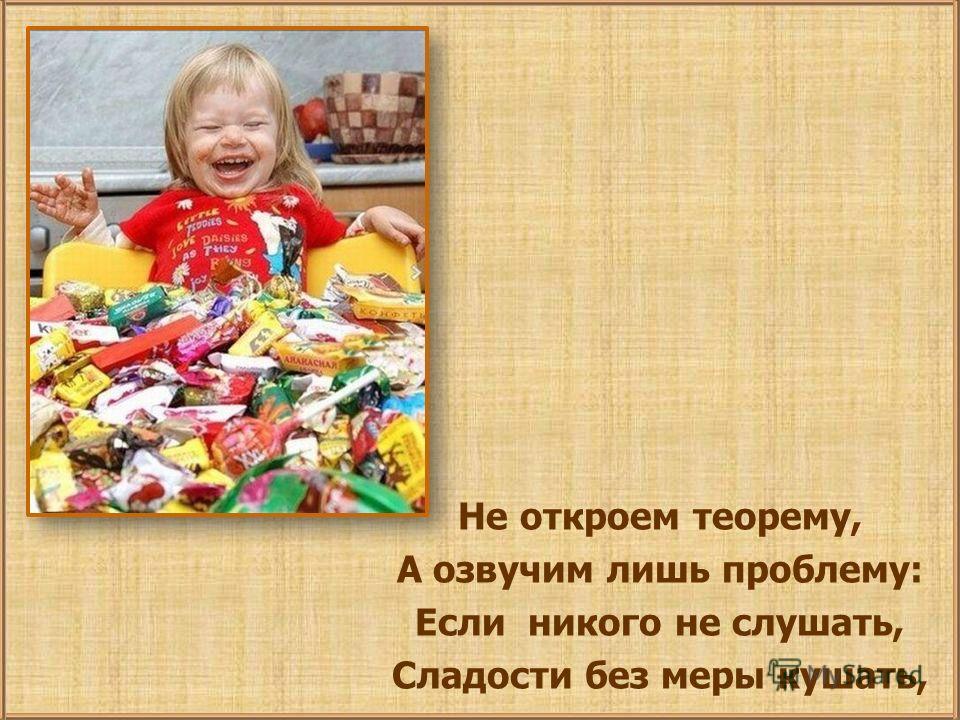 Не откроем теорему, А озвучим лишь проблему: Если никого не слушать, Сладости без меры кушать,
