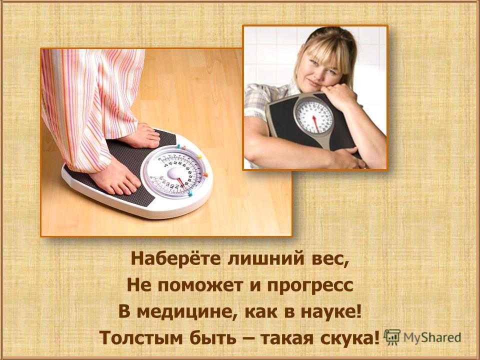 Наберёте лишний вес, Не поможет и прогресс В медицине, как в науке! Толстым быть – такая скука!