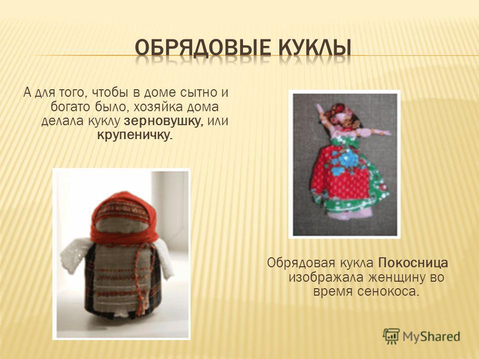 А для того, чтобы в доме сытно и богато было, хозяйка дома делала куклу зерновушку, или крупеничку. Обрядовая кукла Покосница изображала женщину во время сенокоса.