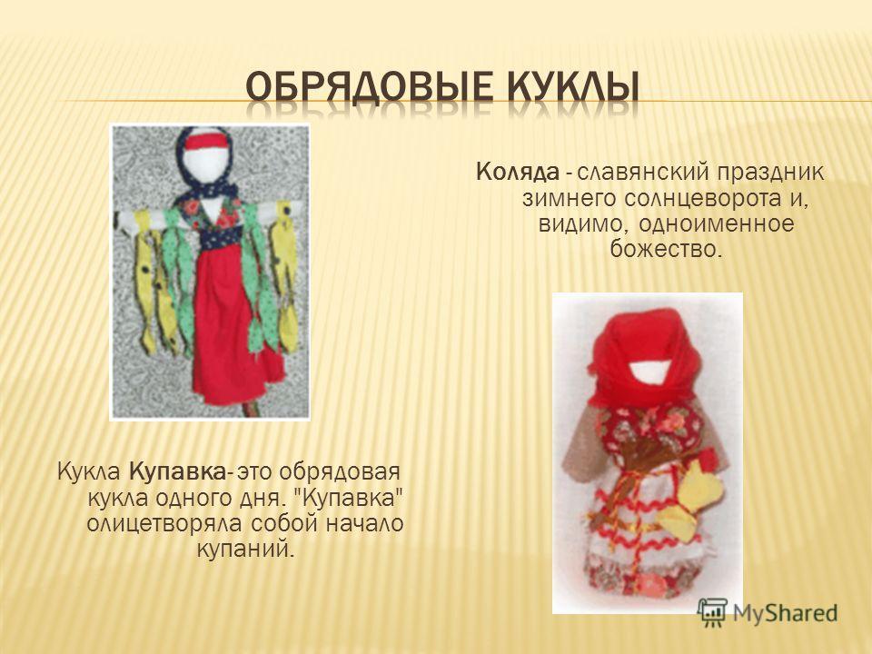 Кукла Купавка- это обрядовая кукла одного дня. Купавка олицетворяла собой начало купаний. Коляда - славянский праздник зимнего солнцеворота и, видимо, одноименное божество.