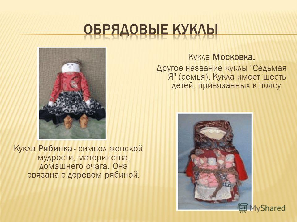 Кукла Рябинка - символ женской мудрости, материнства, домашнего очага. Она связана с деревом рябиной. Кукла Московка. Другое название куклы Седьмая Я (семья). Кукла имеет шесть детей, привязанных к поясу.