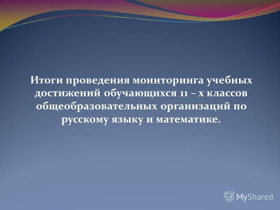 Итоги проведения мониторинга учебных достижений обучающихся 11 – х классов общеобразовательных организаций по русскому языку и математике.