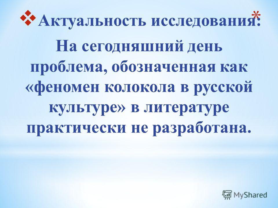 Актуальность исследования: На сегодняшний день проблема, обозначенная как «феномен колокола в русской культуре» в литературе практически не разработана.
