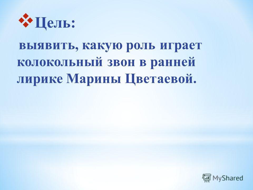 Цель: выявить, какую роль играет колокольный звон в ранней лирике Марины Цветаевой.