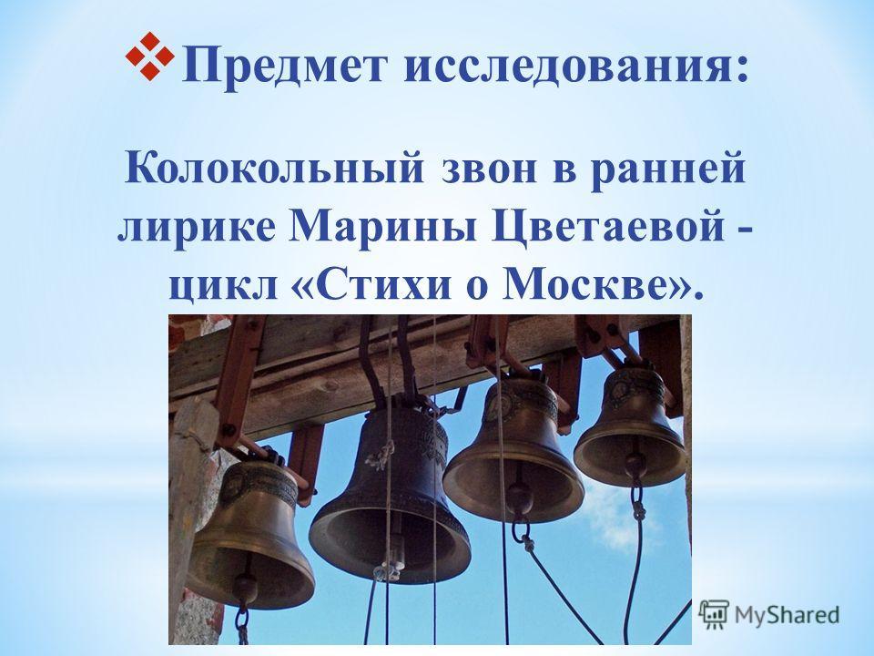 Предмет исследования: Колокольный звон в ранней лирике Марины Цветаевой - цикл «Стихи о Москве».
