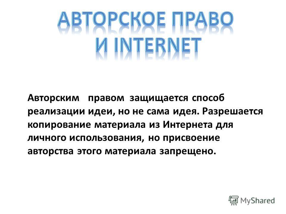 Авторским правом защищается способ реализации идеи, но не сама идея. Разрешается копирование материала из Интернета для личного использования, но присвоение авторства этого материала запрещено.